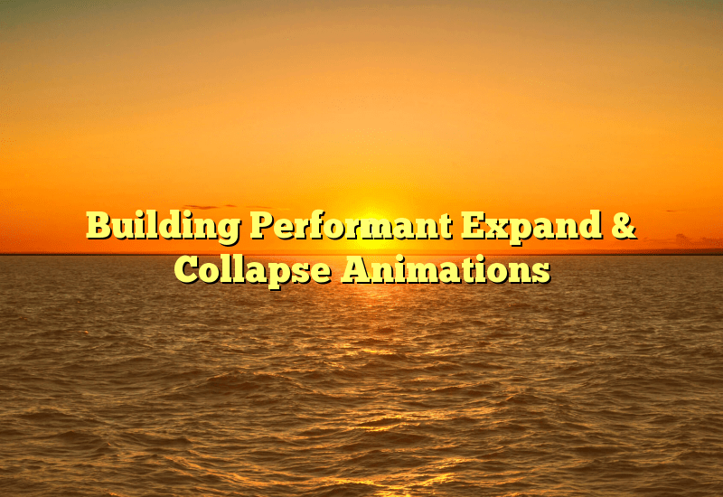 Building Performant Expand & Collapse Animations