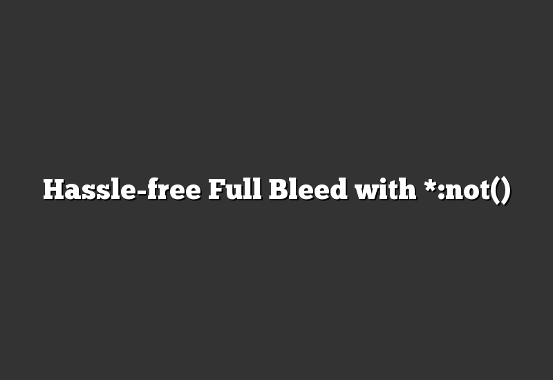 Hassle-free Full Bleed with *:not()