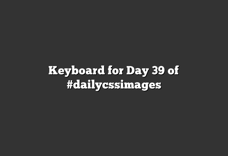 Keyboard for Day 39 of #dailycssimages