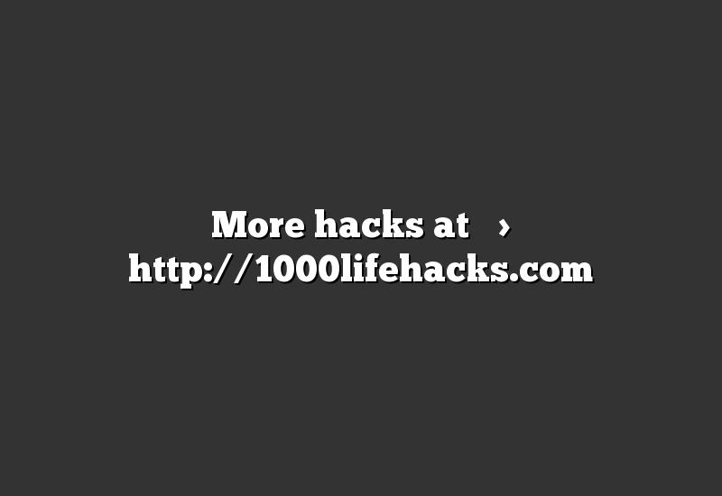 More hacks at –> http://1000lifehacks.com