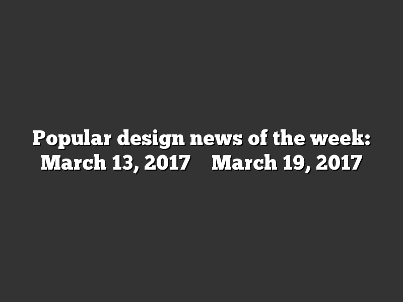 Popular design news of the week: March 13, 2017 – March 19, 2017