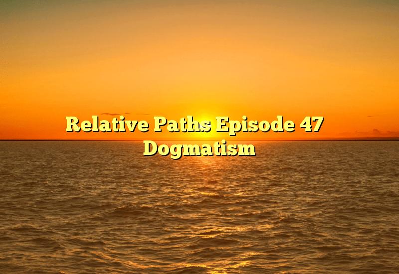 Relative Paths Episode 47 – Dogmatism