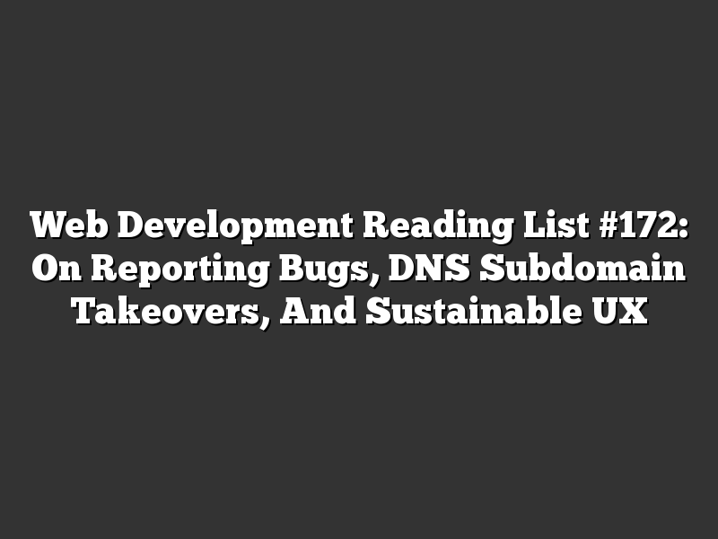 Web Development Reading List #172: On Reporting Bugs, DNS Subdomain Takeovers, And Sustainable UX