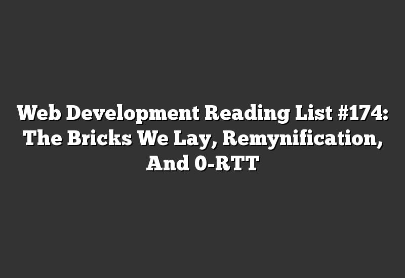 Web Development Reading List #174: The Bricks We Lay, Remynification, And 0-RTT