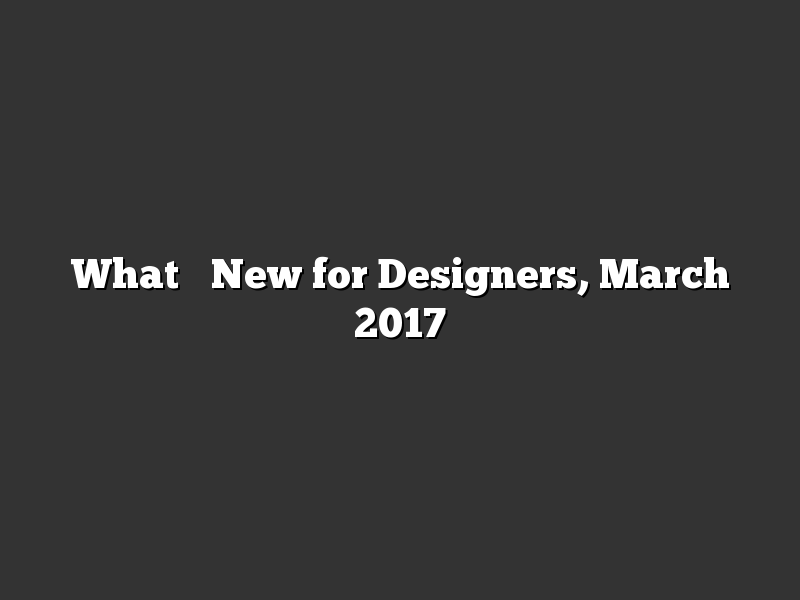 What's New for Designers, March 2017