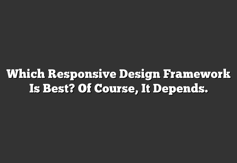 Which Responsive Design Framework Is Best? Of Course, It Depends.