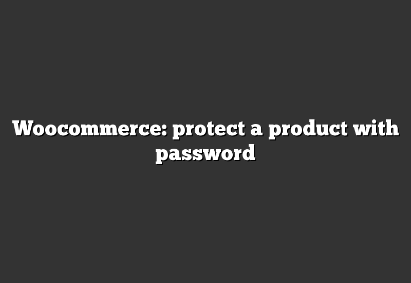 Woocommerce: protect a product with password