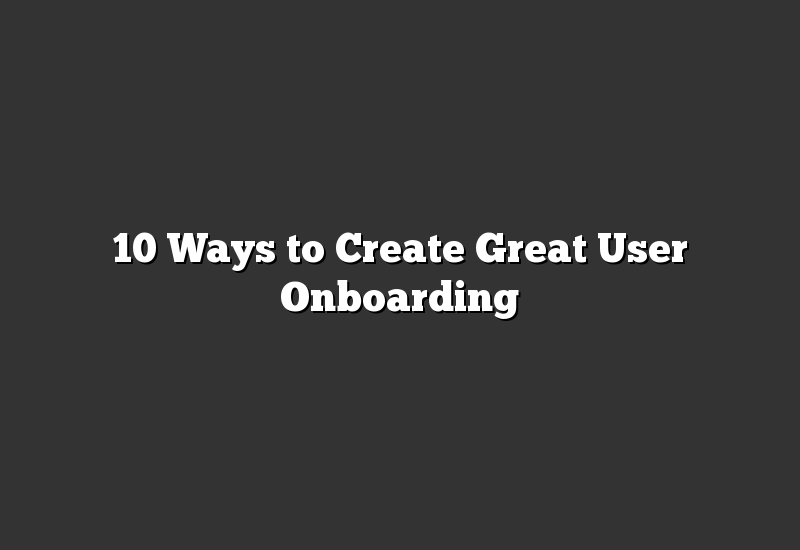 10 Ways to Create Great User Onboarding