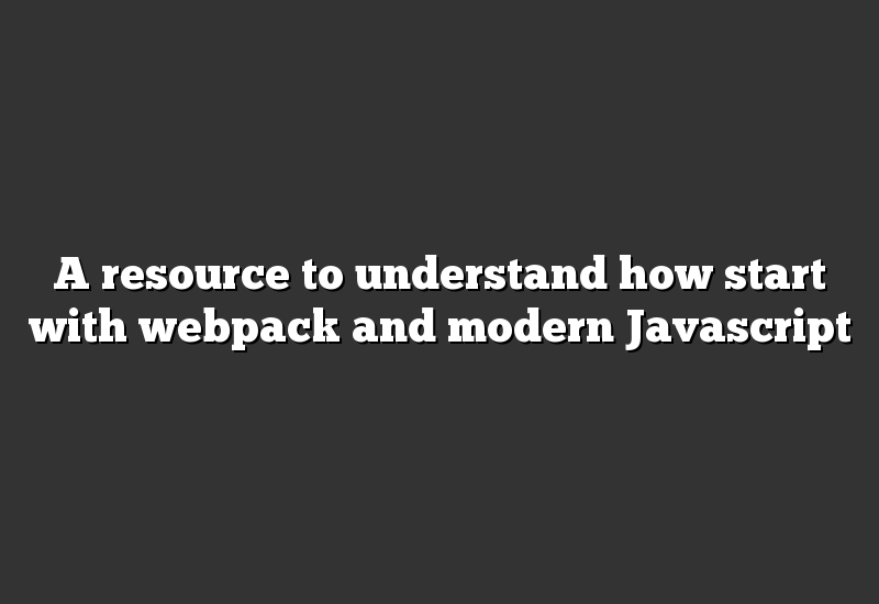A resource to understand how start with webpack and modern Javascript