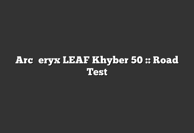 Arc'teryx LEAF Khyber 50 :: Road Test