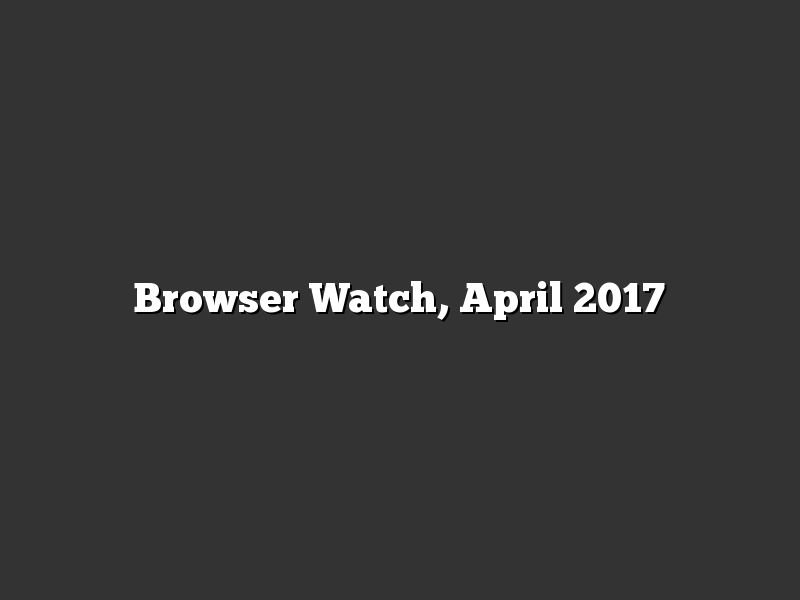Browser Watch, April 2017