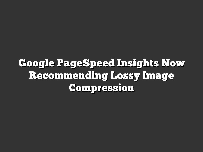 Google PageSpeed Insights Now Recommending Lossy Image Compression