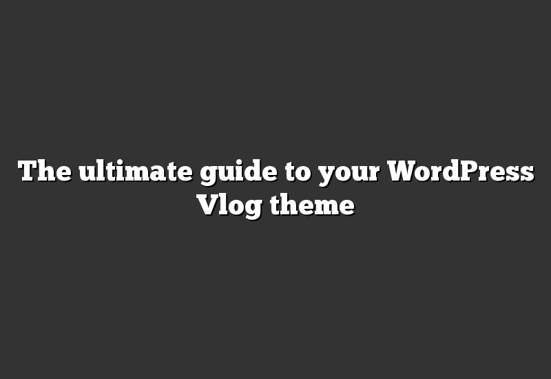 The ultimate guide to your WordPress Vlog theme
