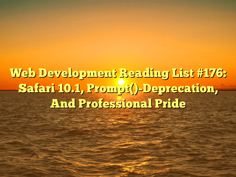 Web Development Reading List #176: Safari 10.1, Prompt()-Deprecation, And Professional Pride