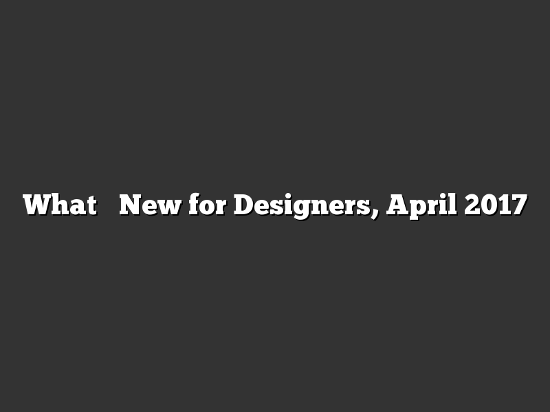What's New for Designers, April 2017