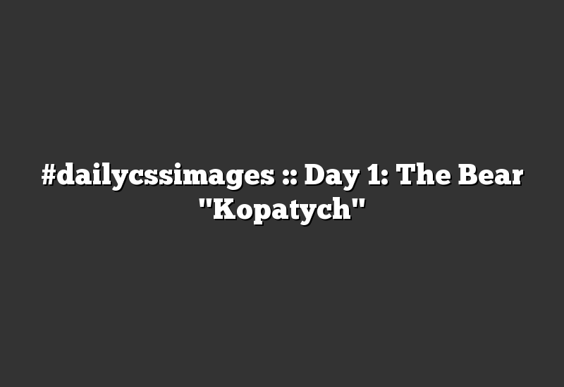 """#dailycssimages :: Day 1: The Bear """"Kopatych"""""""