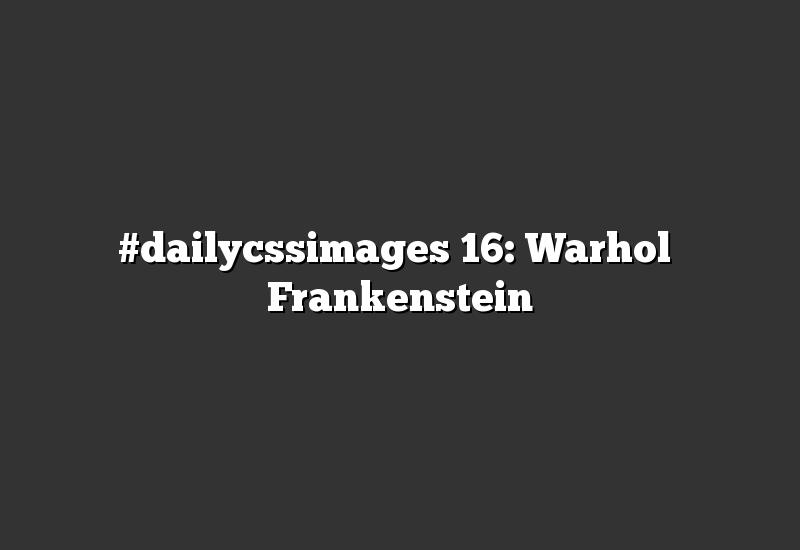 #dailycssimages 16: Warhol's Frankenstein