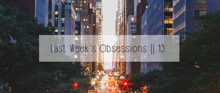 Last Week's Obsessions || 13