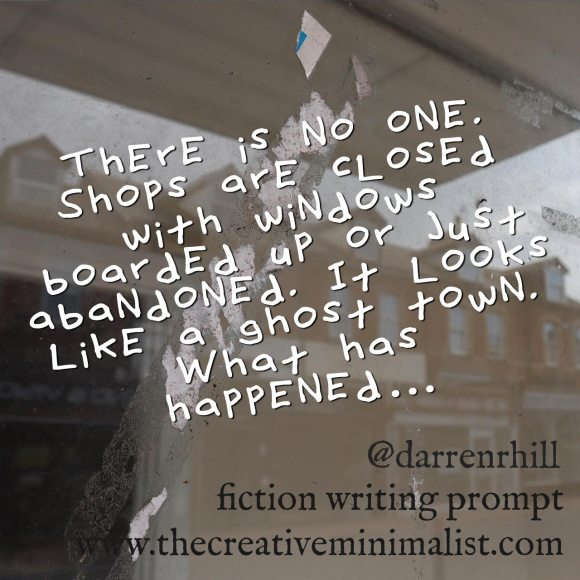 There is no one. Shops are closed with windows boarded up or just abandoned. It looks like a ghost town. What has happened… Friday Fiction Writing Prompt