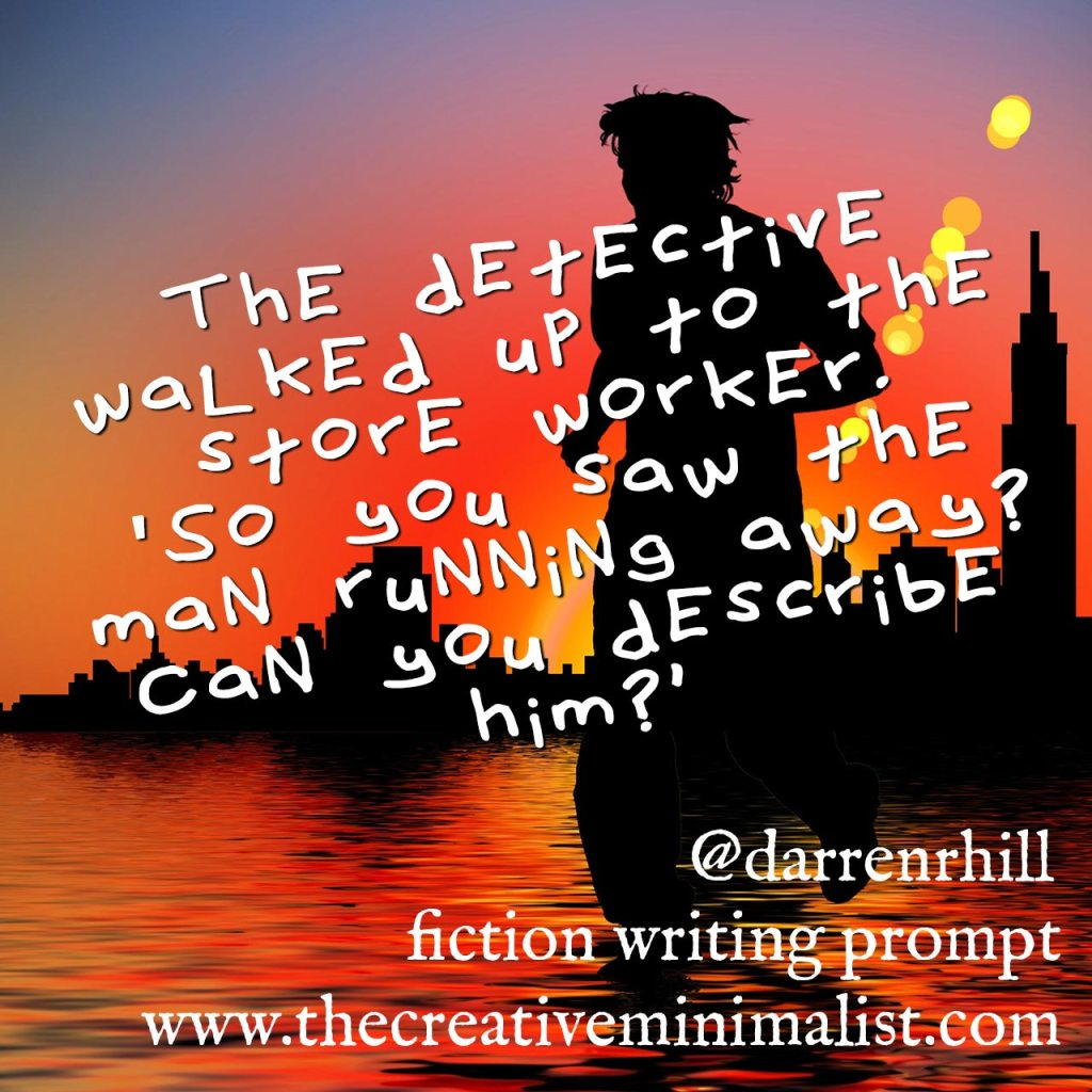 "The detective walked up to the store worker. ""So you saw the man running away? Can you describe him?"" Friday Fiction Writing Prompt"
