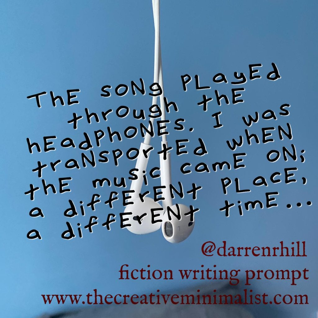 The song played through the headphones. I was transported when the music came on; a different place, a different time… Friday Fiction Writing Prompt