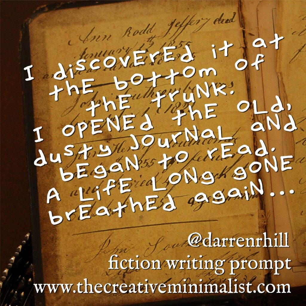 I discovered it at the bottom of the trunk. I opened the old, dusty journal and began to read. A life long gone breathed again… Friday Fiction Writing Prompt