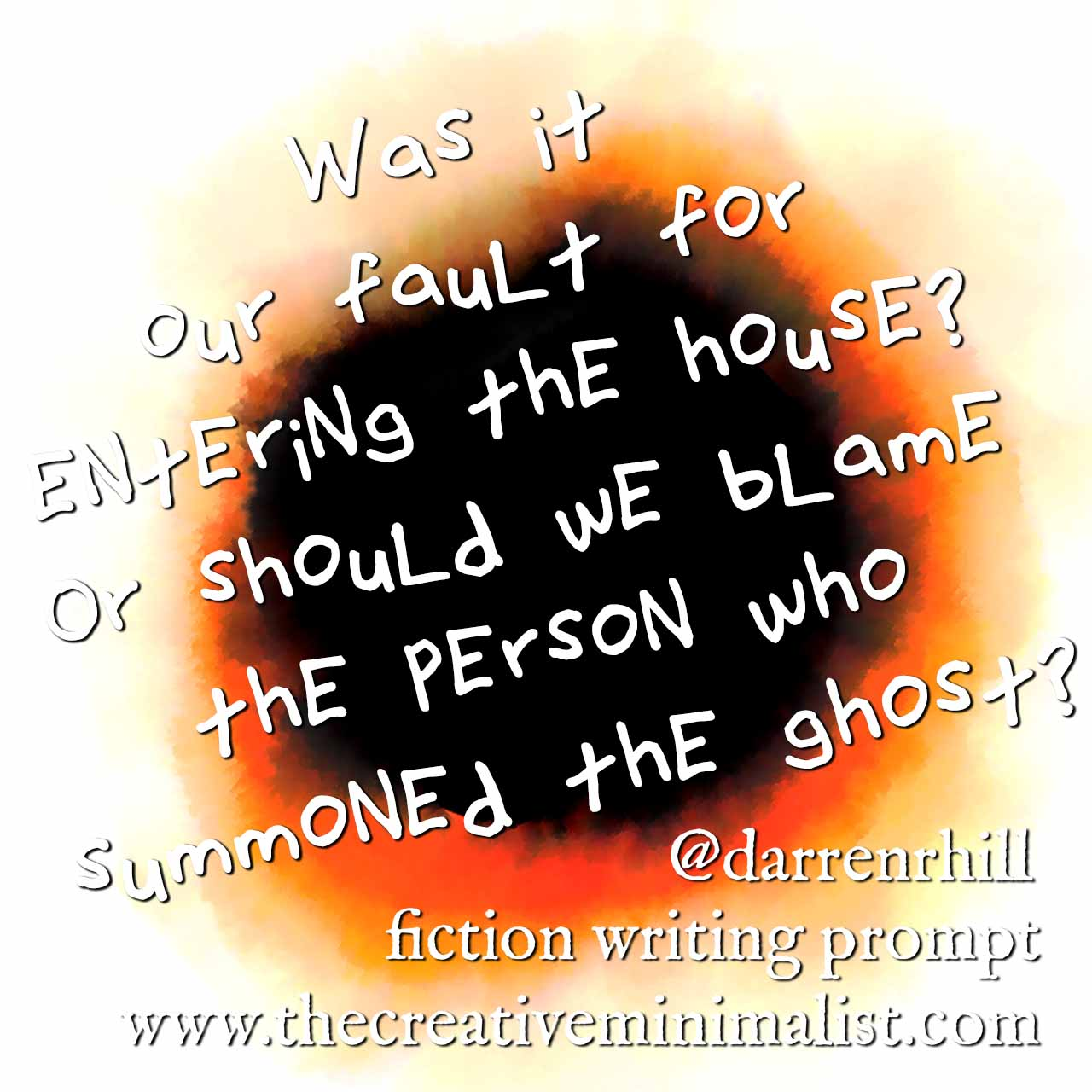 Was it our fault for entering the house? Or should we blame the person who summoned the ghost? - fiction writing prompt