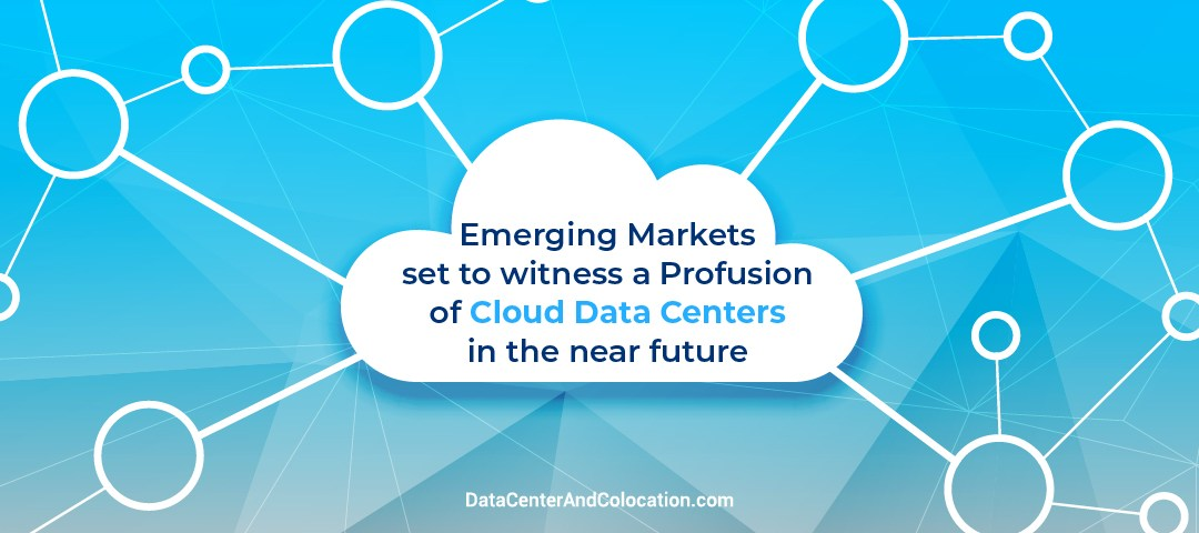 Emerging markets set to witness a profusion of cloud data centers in the near future