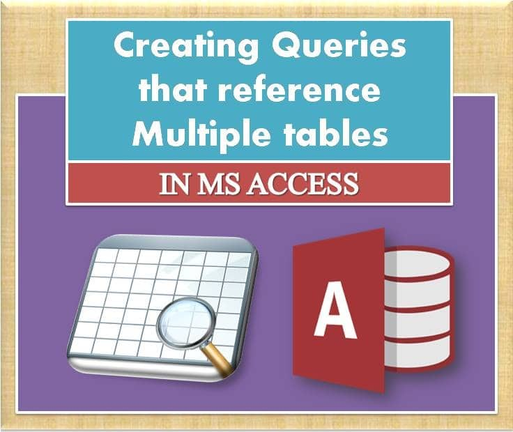Creating Queries That Reference Multiple Tables In MS Access