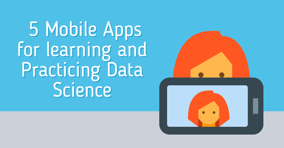 Top 5 Mobile Apps for learning and Practicing Data Science