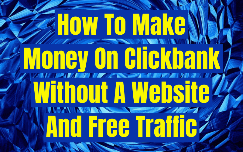 Make Money On Clickbank Without A Website And Free Traffic
