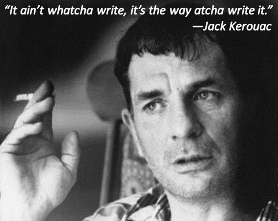 """It ain't whatcha write, it's the way atcha write it"" - Jack Kerouac"