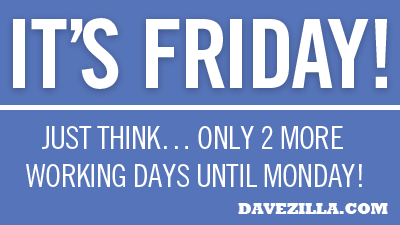 It's Friday, only 2 more working days until Monday!