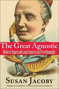 """Susan Jacoby, """"The Great Agnostic: Robert Ingersoll and American Freethought"""""""