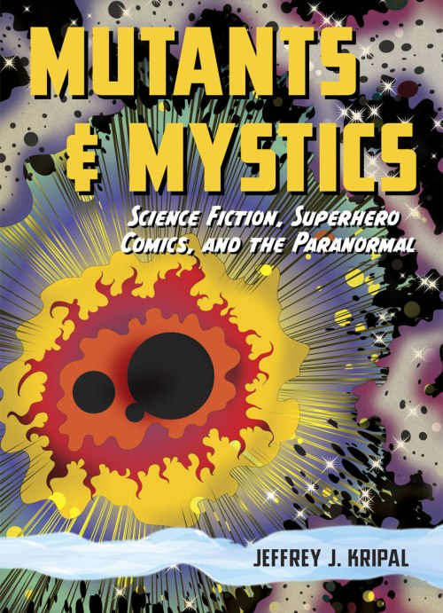 "Jeffery Kripal, ""Mutants & Mystics,"" University of Chicago Press, 2011."