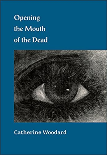 """Catherine Woodard, """"Opening the Mouth of the Dead"""" (Lone Goose Press, 2017)."""