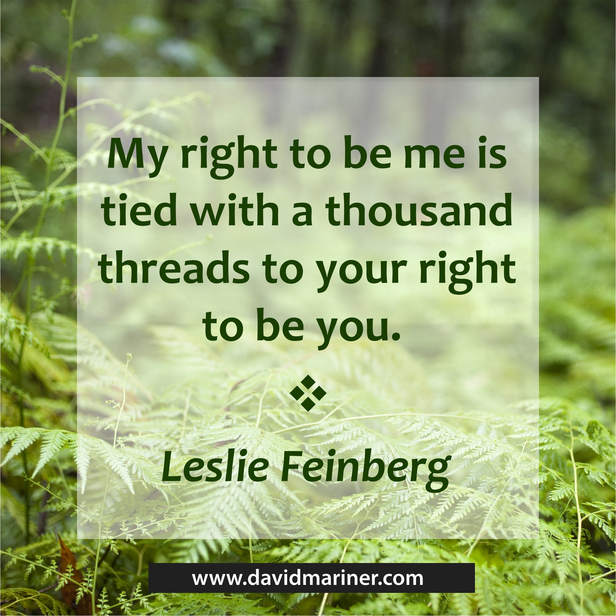My right to be me is tied with a thousand threads to your right to be you. - Leslie Feinberg