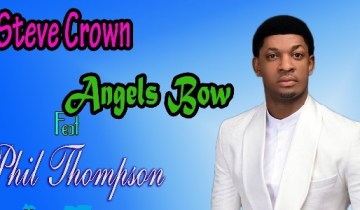 Angels Bow by Steve Crown Ft. Phil Thompson Lyrics + mp3 {2019 song}