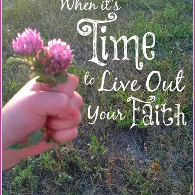 When It's Time To Live Out Your Faith