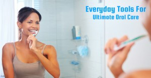 Everyday Tools For Ultimate Oral Care