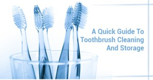 A Quick Guide To Toothbrush Cleaning And Storage
