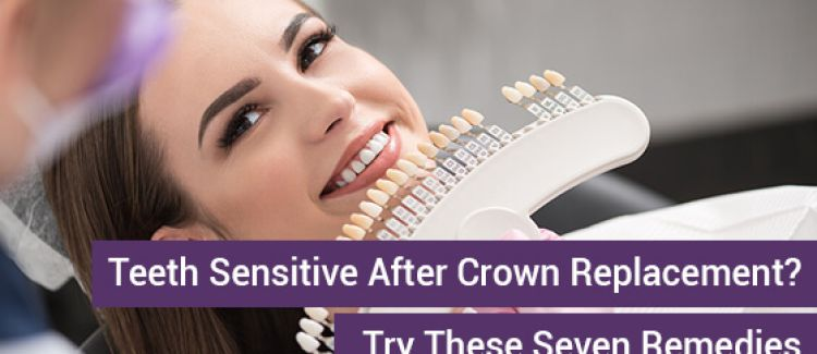 Teeth Sensitive After Crown Replacement? Try These Seven Remedies