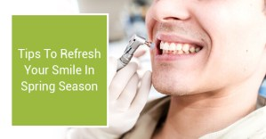 Tips To Refresh Your Smile In Spring Season