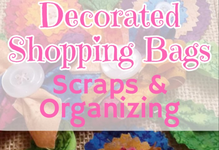 Decorated Shopping Bags, Scraps and Getting Organized