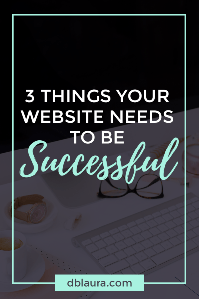 3 Things Your Website Needs to be Successful | Designed by Laura
