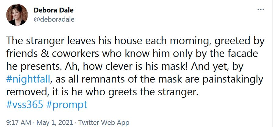 #vss365 #prompt Debora Dale's Nightfall tweet from May 1st: The stranger leaves his house each morning, greeted by friends & coworkers who know him only by the facade he presents. Ah, how clever is his mask! And yet, by #nightfall, as all remnants of the mask are painstakingly removed, it is he who greets the stranger.