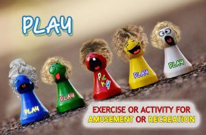 PLAY - exercise or activity for amusement or recreation