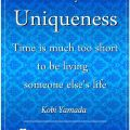 Embrace your uniqueness. Time is much too short to be living someone else's life. Kobi Yamada