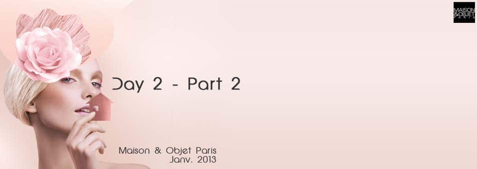 C'est parti pour la deuxième partie du débriefe de cette seconde journée sur le salon Maison et Objet Janvier 2013 de Paris. Au menu de ce débrief