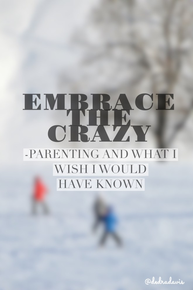 Embrace The Crazy-Parenting And What I Wish I Would Have Known